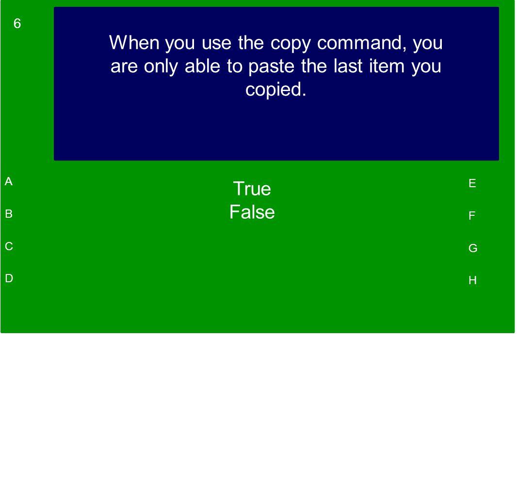 6 A B C D E F G H When you use the copy command, you are only able to paste the last item you copied.