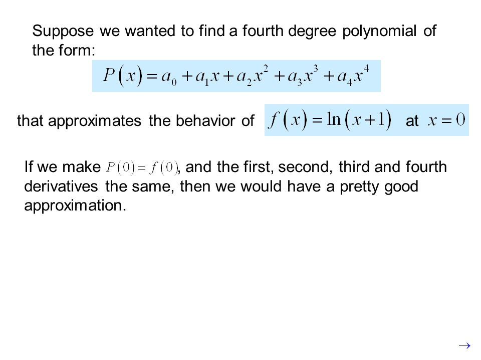 Suppose we wanted to find a fourth degree polynomial of the form: atthat approximates the behavior of If we make, and the first, second, third and fourth derivatives the same, then we would have a pretty good approximation.