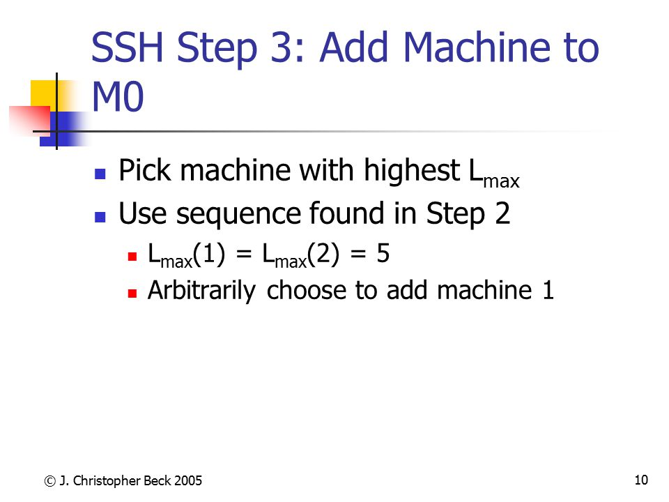 © J. Christopher Beck 2005 10 SSH Step 3: Add Machine to M0 Pick machine with highest L max Use sequence found in Step 2 L max (1) = L max (2) = 5 Arb
