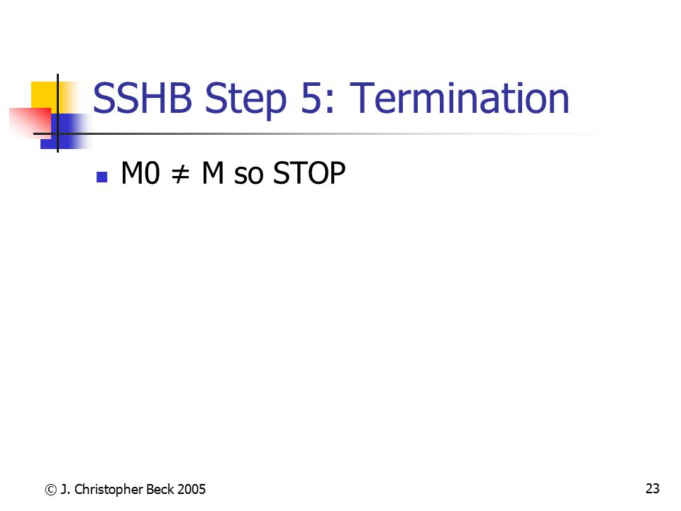© J. Christopher Beck 2005 23 SSHB Step 5: Termination M0 ≠ M so STOP