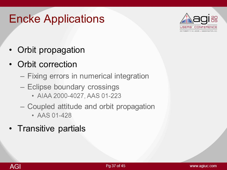 Pg 37 of 45 AGI www.agiuc.com Encke Applications Orbit propagation Orbit correction –Fixing errors in numerical integration –Eclipse boundary crossing