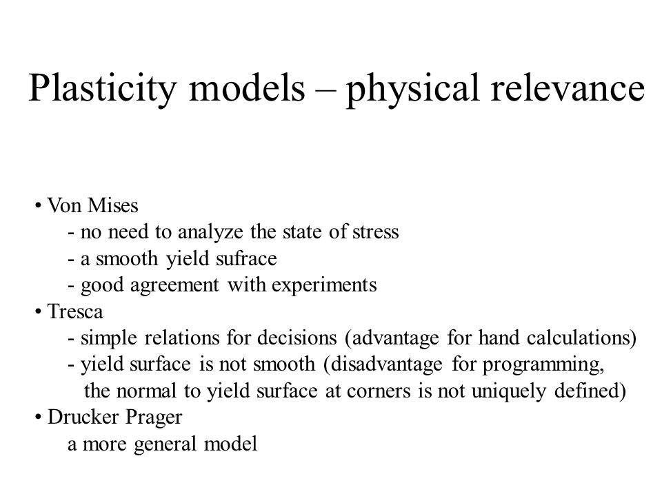 Plasticity models – physical relevance Von Mises - no need to analyze the state of stress - a smooth yield sufrace - good agreement with experiments T