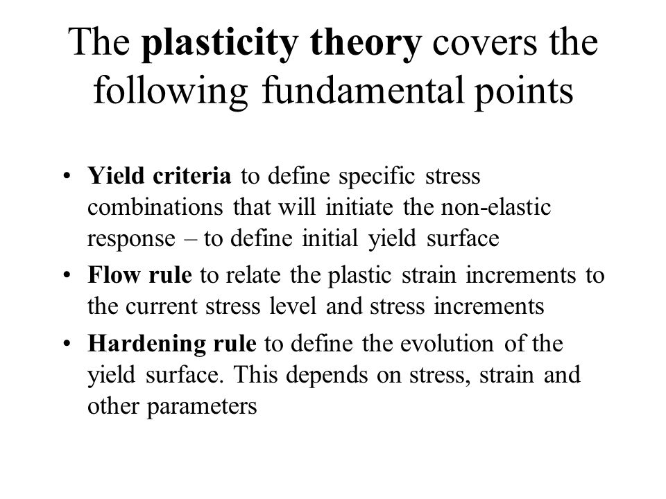 The plasticity theory covers the following fundamental points Yield criteria to define specific stress combinations that will initiate the non-elastic