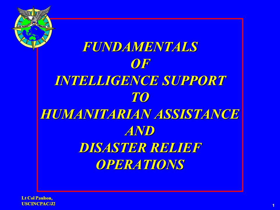 Lt Col Paulson, USCINCPAC/J2 FUNDAMENTALS OF INTELLIGENCE SUPPORT TO HUMANITARIAN ASSISTANCE AND DISASTER RELIEF OPERATIONS 1