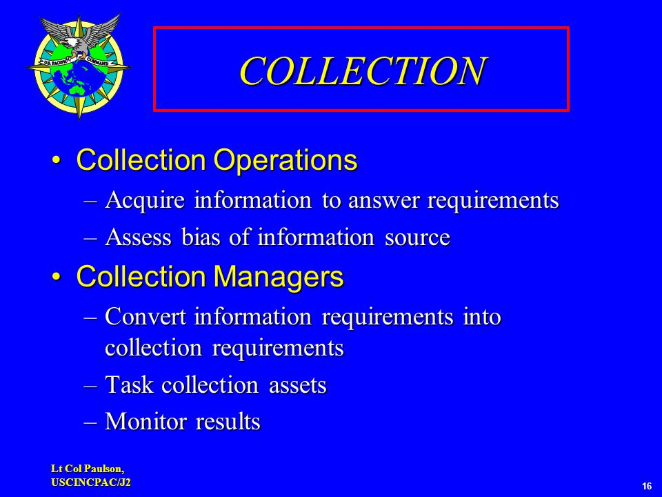 Lt Col Paulson, USCINCPAC/J2 16 COLLECTION Collection OperationsCollection Operations –Acquire information to answer requirements –Assess bias of information source Collection ManagersCollection Managers –Convert information requirements into collection requirements –Task collection assets –Monitor results