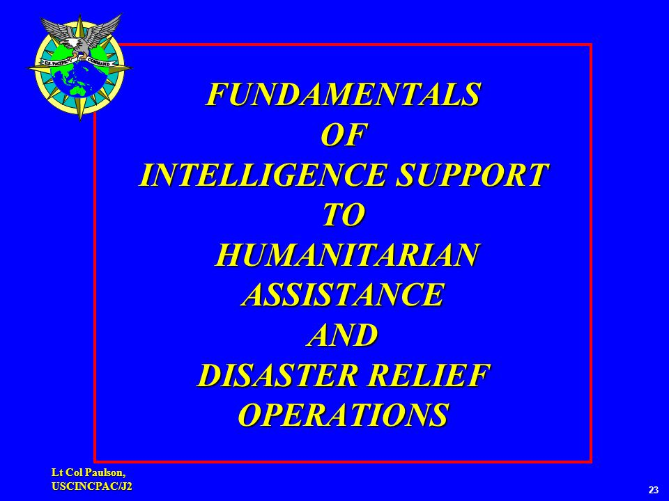 Lt Col Paulson, USCINCPAC/J2 FUNDAMENTALS OF INTELLIGENCE SUPPORT TO HUMANITARIAN ASSISTANCE AND DISASTER RELIEF OPERATIONS 23