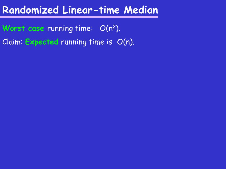 Randomized Linear-time Median Worst case running time: O(n 2 ).