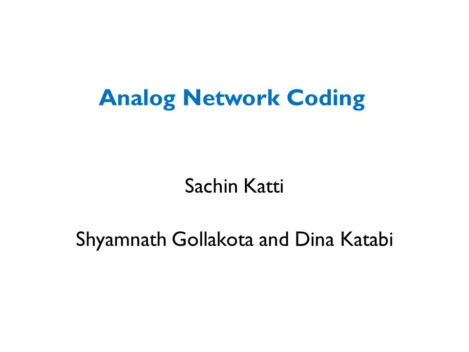 Router Analog Network Coding 1)Dina and Jon transmit simultaneously 2)Router amplifies and broadcasts interfered signal 3)Dina subtracts known signal from interfered signal C