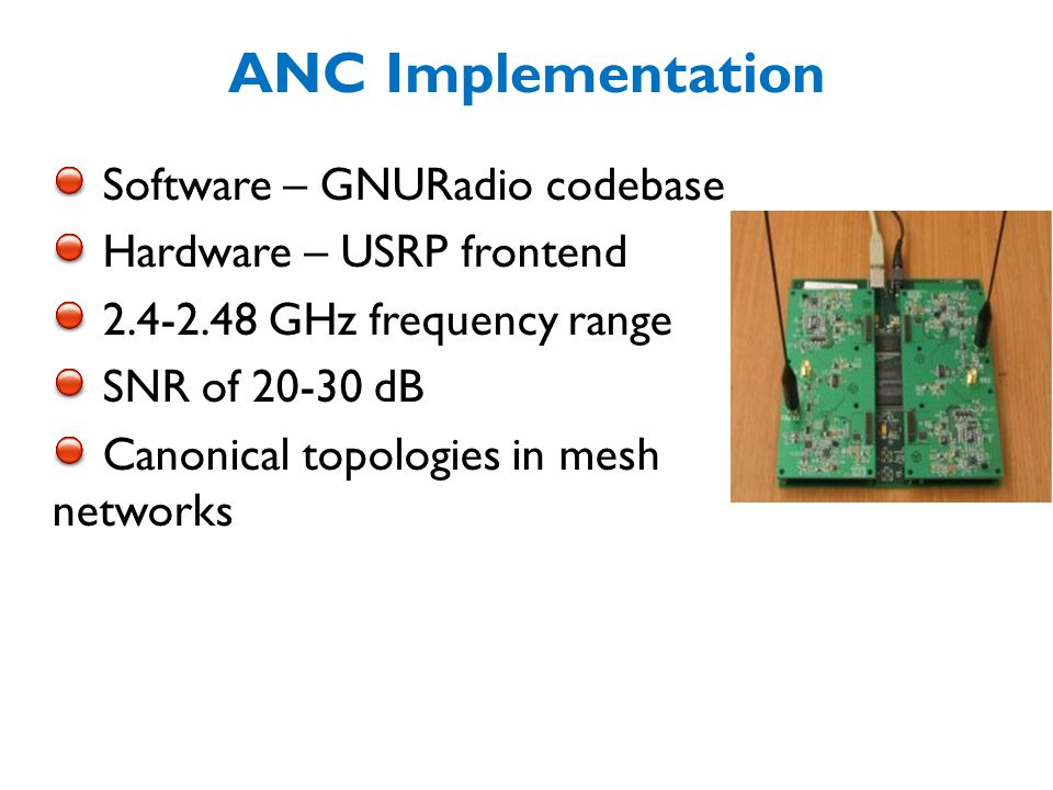 ANC Implementation Software – GNURadio codebase Hardware – USRP frontend 2.4-2.48 GHz frequency range SNR of 20-30 dB Canonical topologies in mesh networks