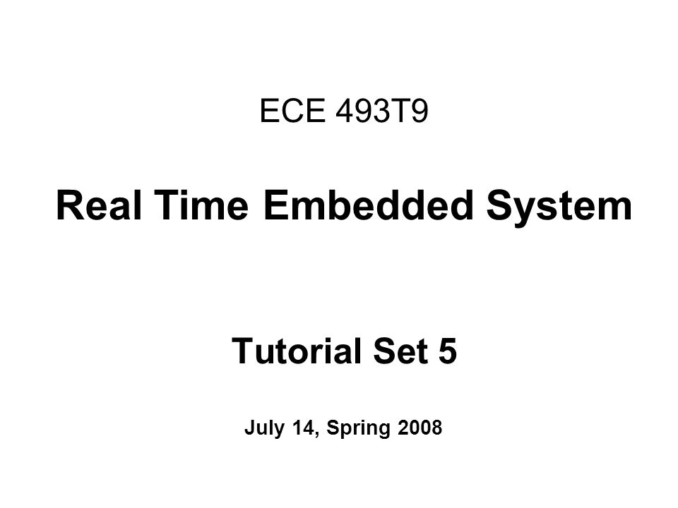 ECE 493T9 Real Time Embedded System Tutorial Set 5 July 14, Spring 2008