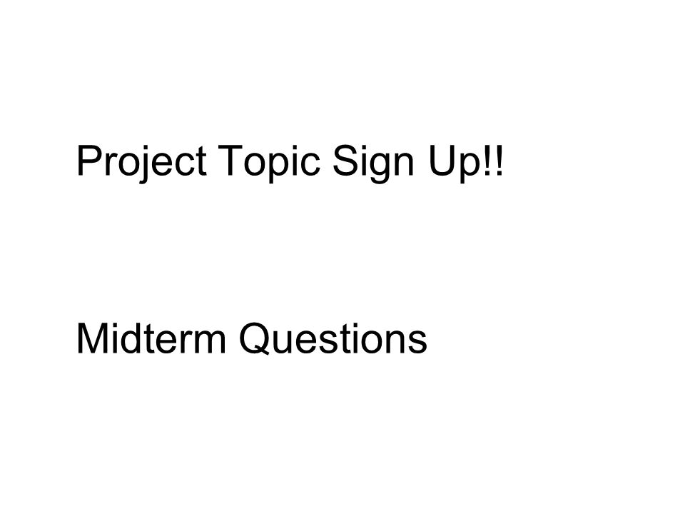 Project Topic Sign Up!! Midterm Questions