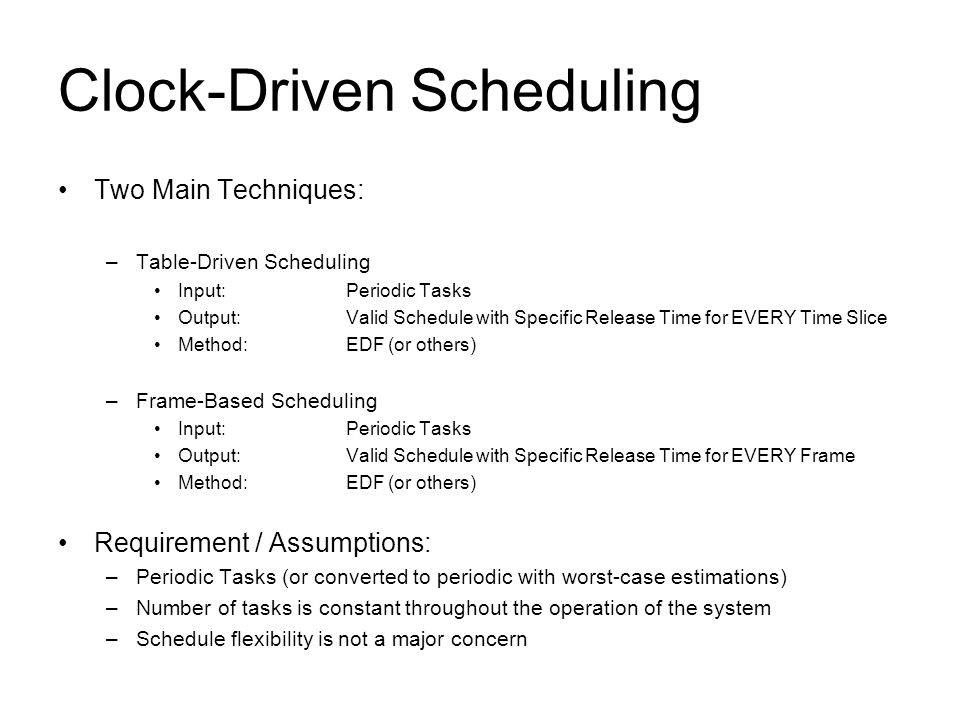 Clock-Driven Scheduling Two Main Techniques: –Table-Driven Scheduling Input: Periodic Tasks Output:Valid Schedule with Specific Release Time for EVERY Time Slice Method:EDF (or others) –Frame-Based Scheduling Input:Periodic Tasks Output:Valid Schedule with Specific Release Time for EVERY Frame Method:EDF (or others) Requirement / Assumptions: –Periodic Tasks (or converted to periodic with worst-case estimations) –Number of tasks is constant throughout the operation of the system –Schedule flexibility is not a major concern