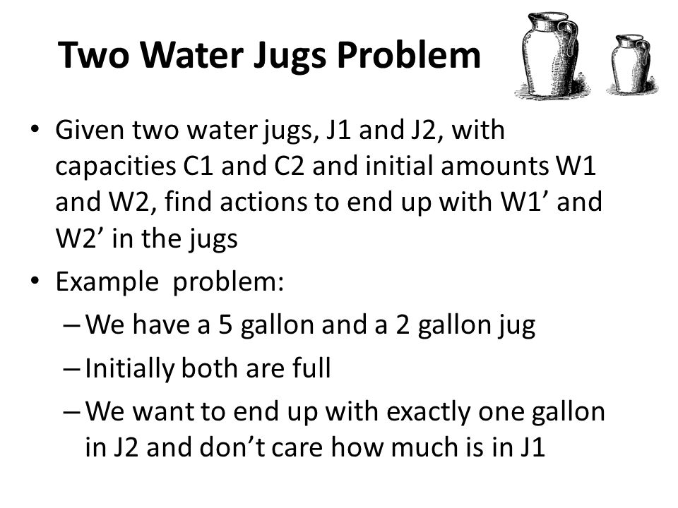 Two Water Jugs Problem Given two water jugs, J1 and J2, with capacities C1 and C2 and initial amounts W1 and W2, find actions to end up with W1' and W