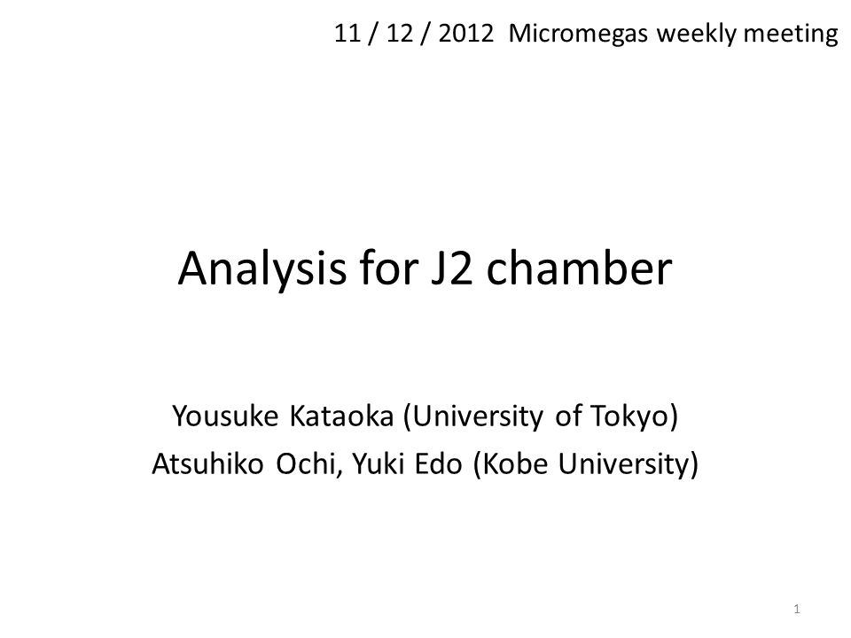 Analysis for J2 chamber Yousuke Kataoka (University of Tokyo) Atsuhiko Ochi, Yuki Edo (Kobe University) 11 / 12 / 2012 Micromegas weekly meeting 1
