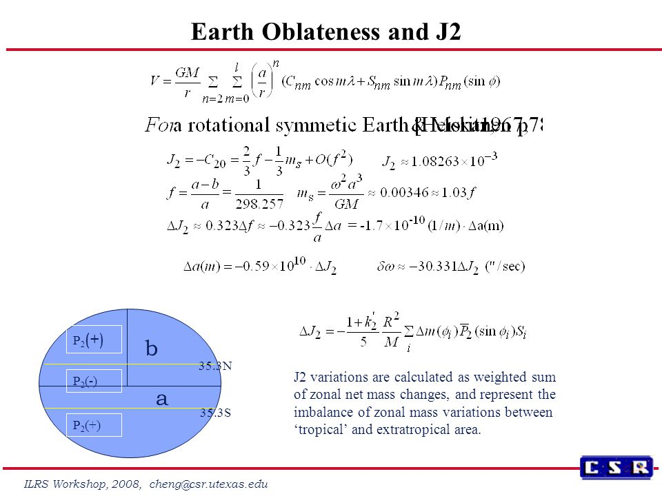ILRS Workshop, 2008, cheng@csr.utexas.edu Earth Oblateness and J2 b a P 2 (+) P 2 (-) 35.3N 35.3S J2 variations are calculated as weighted sum of zonal net mass changes, and represent the imbalance of zonal mass variations between 'tropical' and extratropical area.