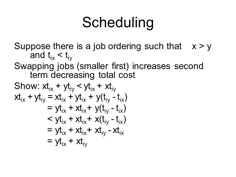 Scheduling Suppose there is a job ordering such that x > y and t ix < t iy Swapping jobs (smaller first) increases second term decreasing total cost Show: xt ix + yt iy < yt ix + xt iy xt ix + yt iy = xt ix + yt ix + y(t iy - t ix ) = yt ix + xt ix + y(t iy - t ix ) < yt ix + xt ix + x(t iy - t ix ) = yt ix + xt ix + xt iy - xt ix = yt ix + xt iy