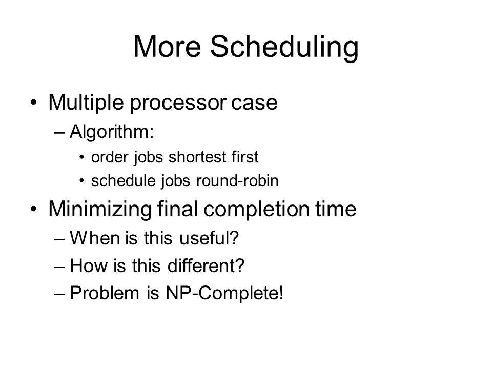 More Scheduling Multiple processor case –Algorithm: order jobs shortest first schedule jobs round-robin Minimizing final completion time –When is this