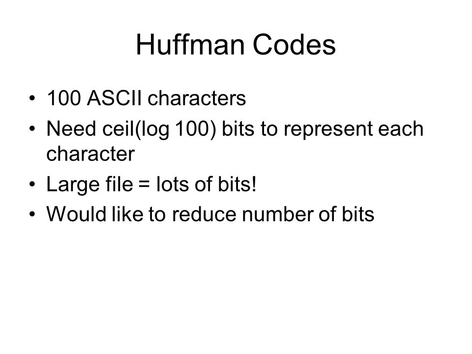 Huffman Codes 100 ASCII characters Need ceil(log 100) bits to represent each character Large file = lots of bits.