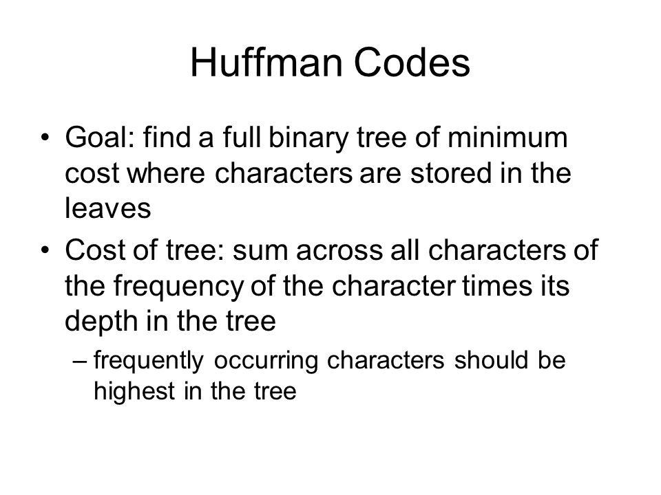 Huffman Codes Goal: find a full binary tree of minimum cost where characters are stored in the leaves Cost of tree: sum across all characters of the frequency of the character times its depth in the tree –frequently occurring characters should be highest in the tree