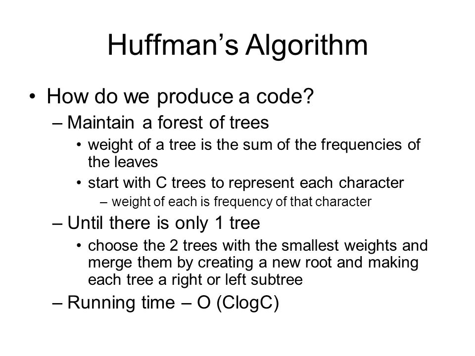 Huffman's Algorithm How do we produce a code? –Maintain a forest of trees weight of a tree is the sum of the frequencies of the leaves start with C tr