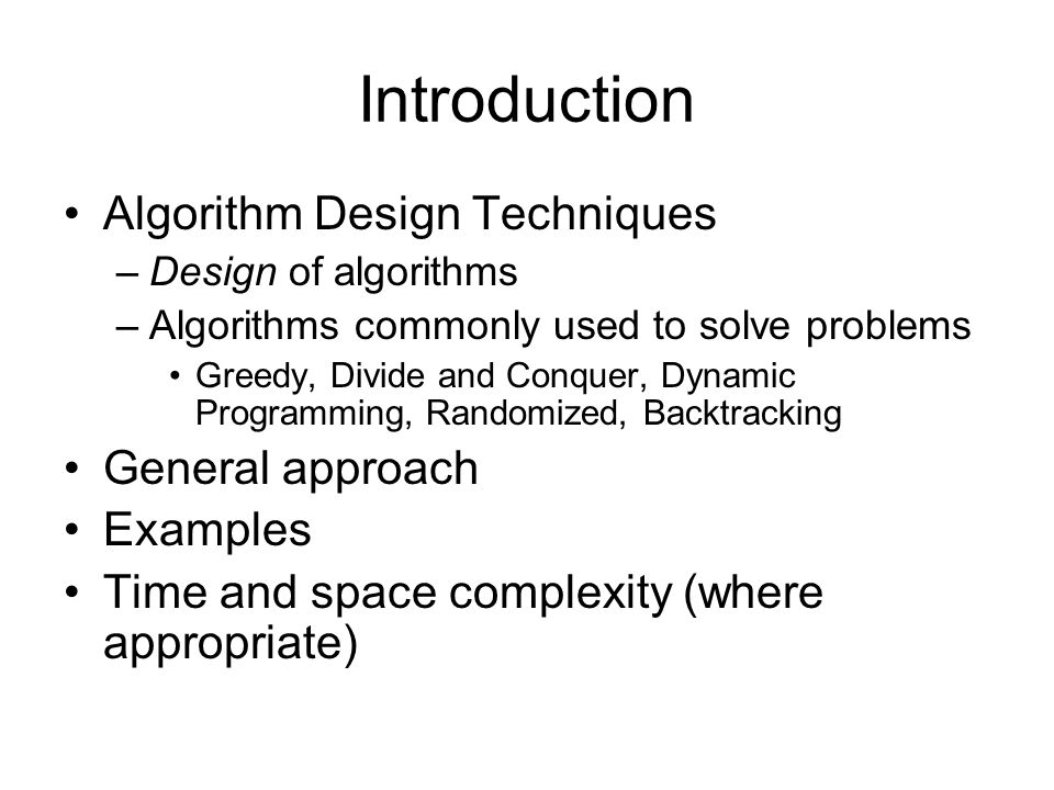 Introduction Algorithm Design Techniques –Design of algorithms –Algorithms commonly used to solve problems Greedy, Divide and Conquer, Dynamic Program