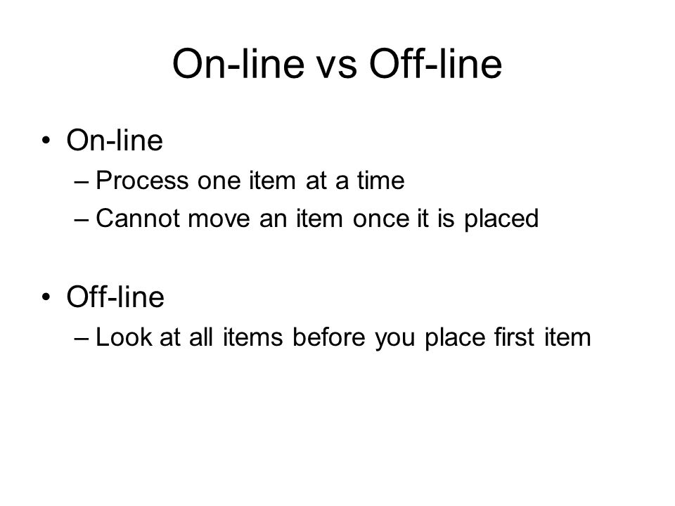 On-line vs Off-line On-line –Process one item at a time –Cannot move an item once it is placed Off-line –Look at all items before you place first item