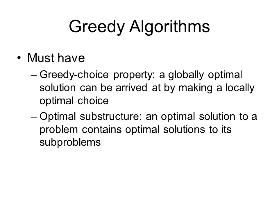 Greedy Algorithms Must have –Greedy-choice property: a globally optimal solution can be arrived at by making a locally optimal choice –Optimal substru