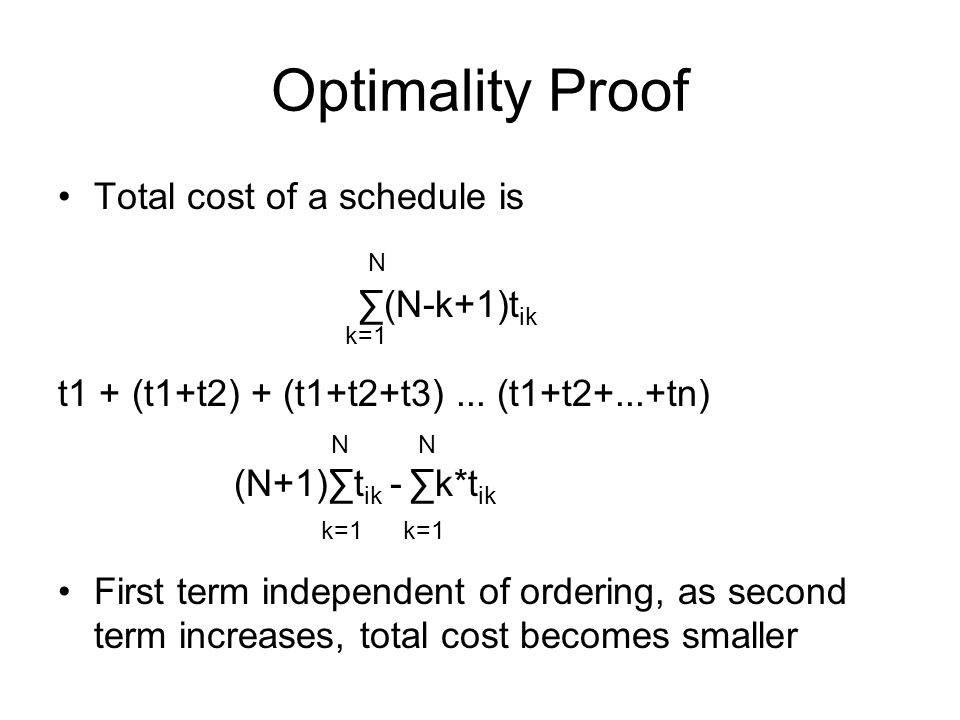 Optimality Proof Total cost of a schedule is N ∑(N-k+1)t ik k=1 t1 + (t1+t2) + (t1+t2+t3)...