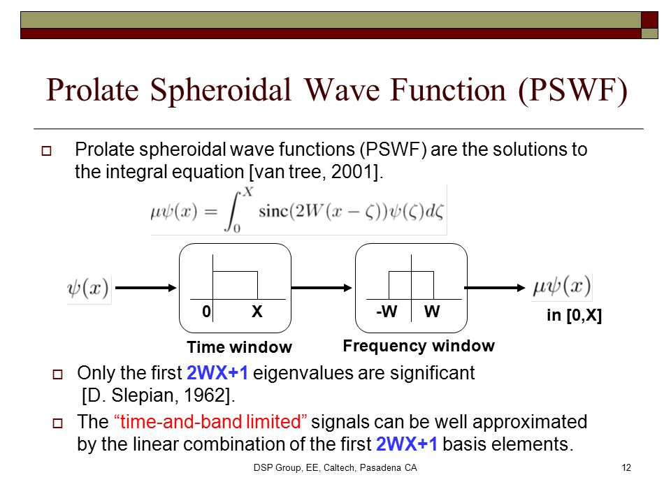 DSP Group, EE, Caltech, Pasadena CA12 Prolate Spheroidal Wave Function (PSWF) Time window Frequency window X-WW0  Prolate spheroidal wave functions (
