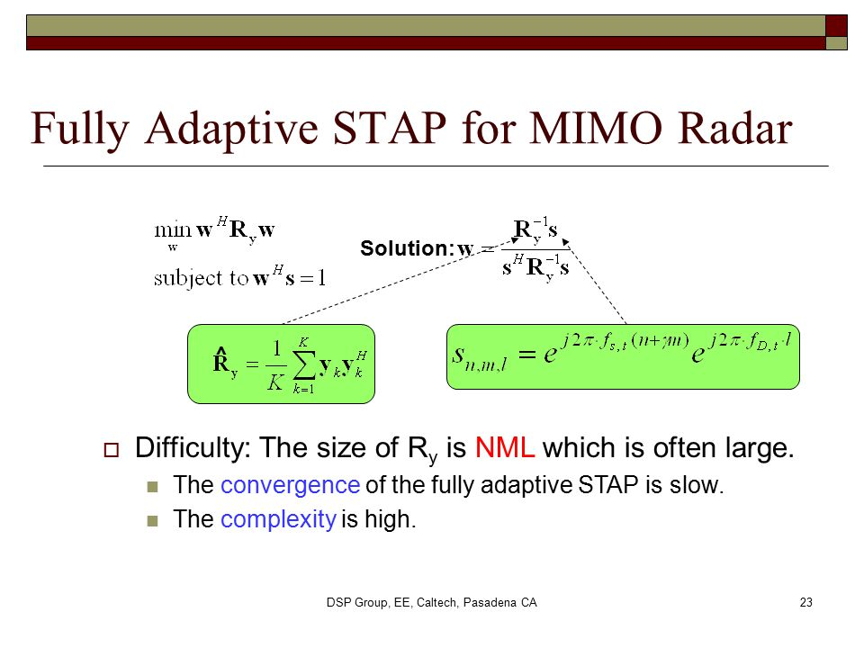 DSP Group, EE, Caltech, Pasadena CA23 Fully Adaptive STAP for MIMO Radar ^  Difficulty: The size of R y is NML which is often large. The convergence