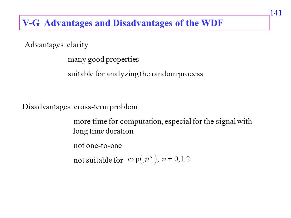 141 V-G Advantages and Disadvantages of the WDF Advantages: clarity many good properties suitable for analyzing the random process Disadvantages: cross-term problem more time for computation, especial for the signal with long time duration not one-to-one not suitable for