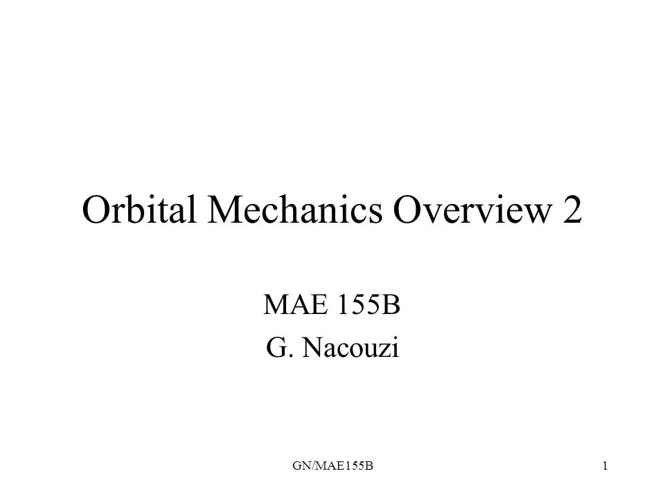 GN/MAE155B2 Orbital Mechanics Overview 2 Summary of first quarter overview –Keplerian motion –Classical orbit parameters Orbital perturbations Central body observation –Coverage examples using Excel Project workshop
