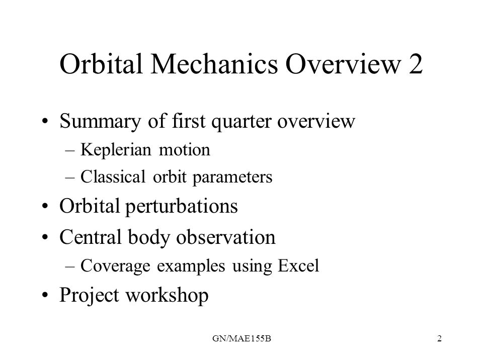 GN/MAE155B2 Orbital Mechanics Overview 2 Summary of first quarter overview –Keplerian motion –Classical orbit parameters Orbital perturbations Central