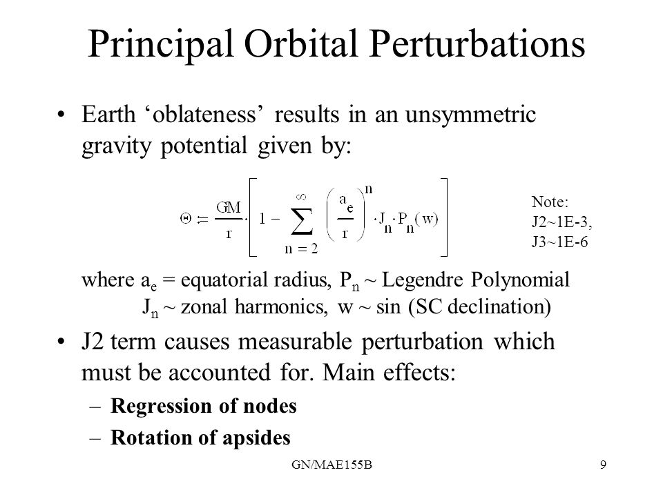 GN/MAE155B9 Principal Orbital Perturbations Earth 'oblateness' results in an unsymmetric gravity potential given by: where a e = equatorial radius, P