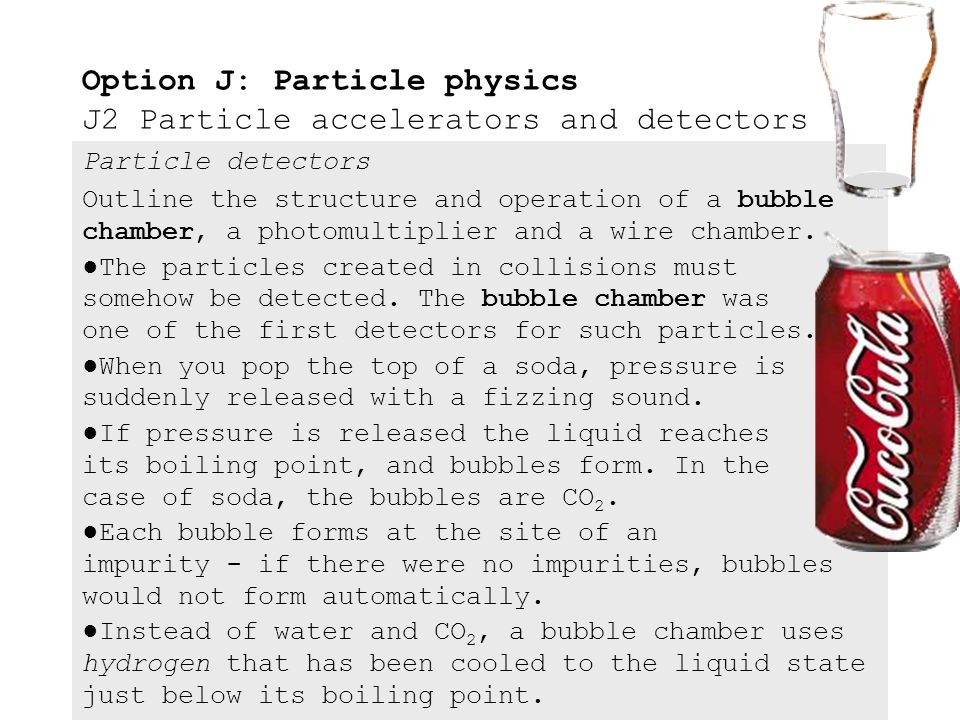 Particle detectors J.2.8Outline the structure and operation of a bubble chamber, the photomultiplier and the wire chamber. J.2.9Outline international