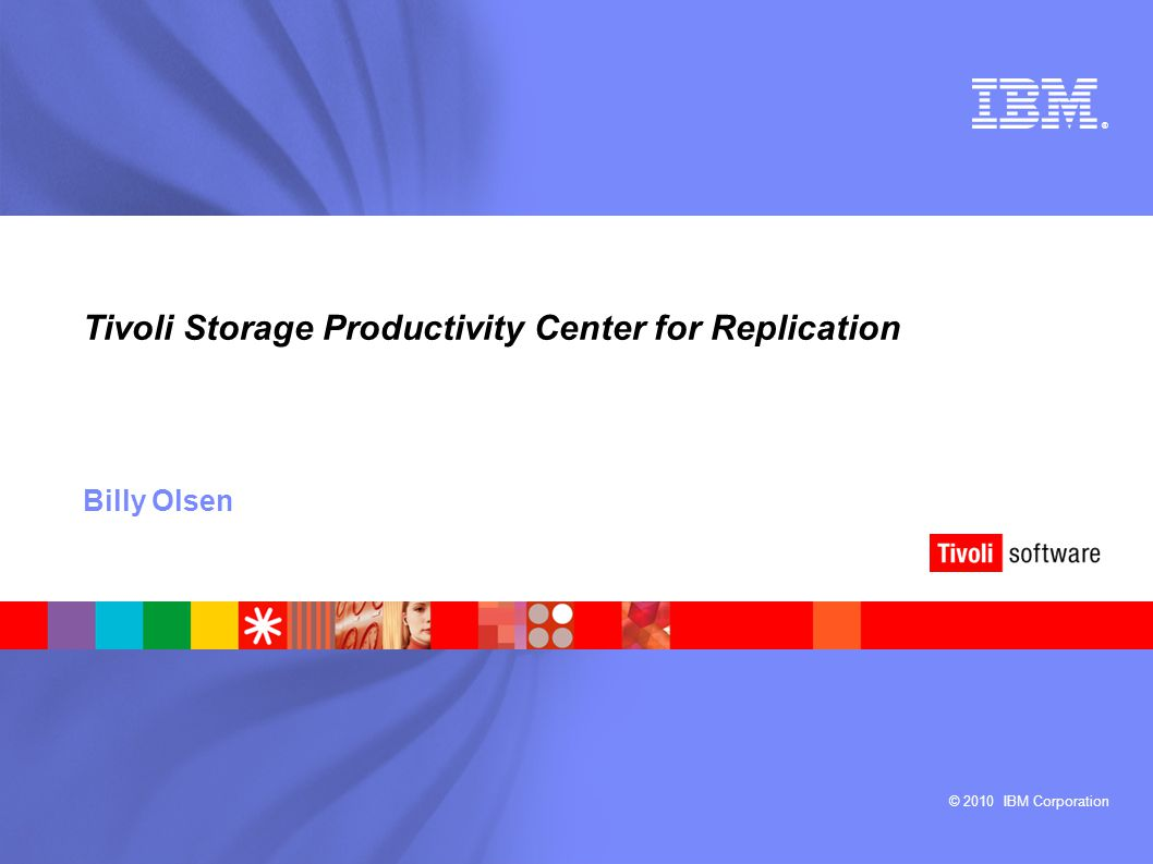 © 2010 IBM Corporation ® Tivoli Storage Productivity Center for Replication Billy Olsen