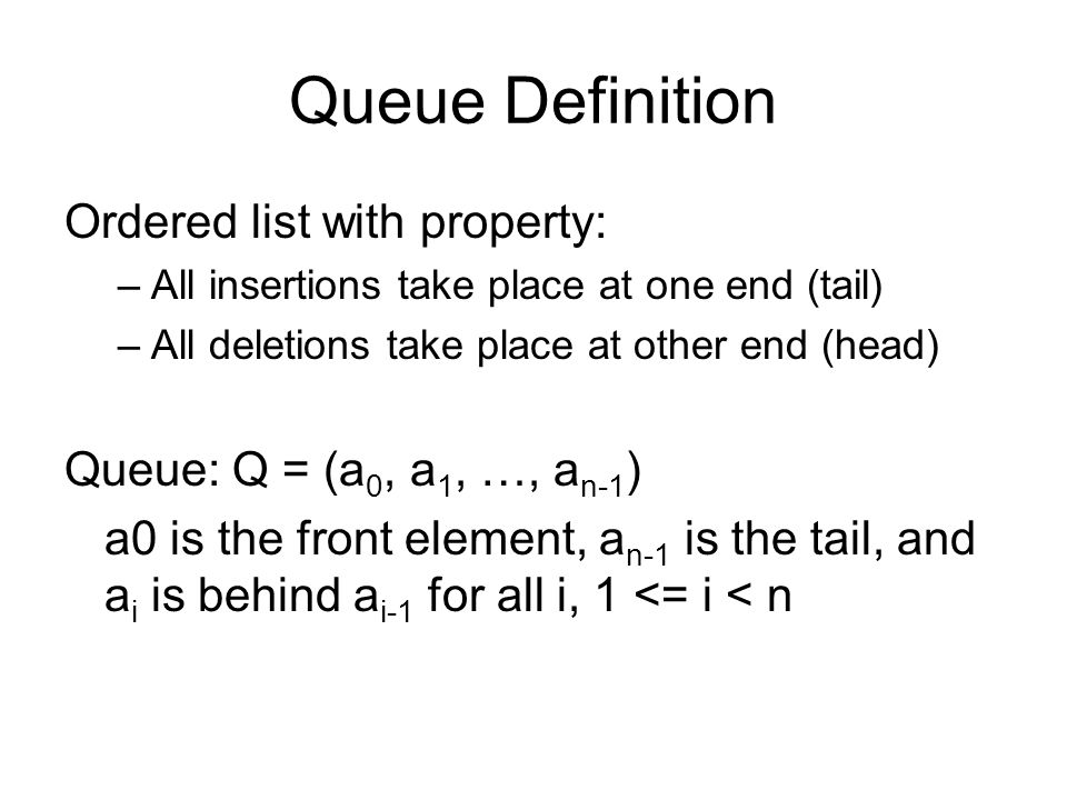 Queue Definition Ordered list with property: –All insertions take place at one end (tail) –All deletions take place at other end (head) Queue: Q = (a 0, a 1, …, a n-1 ) a0 is the front element, a n-1 is the tail, and a i is behind a i-1 for all i, 1 <= i < n