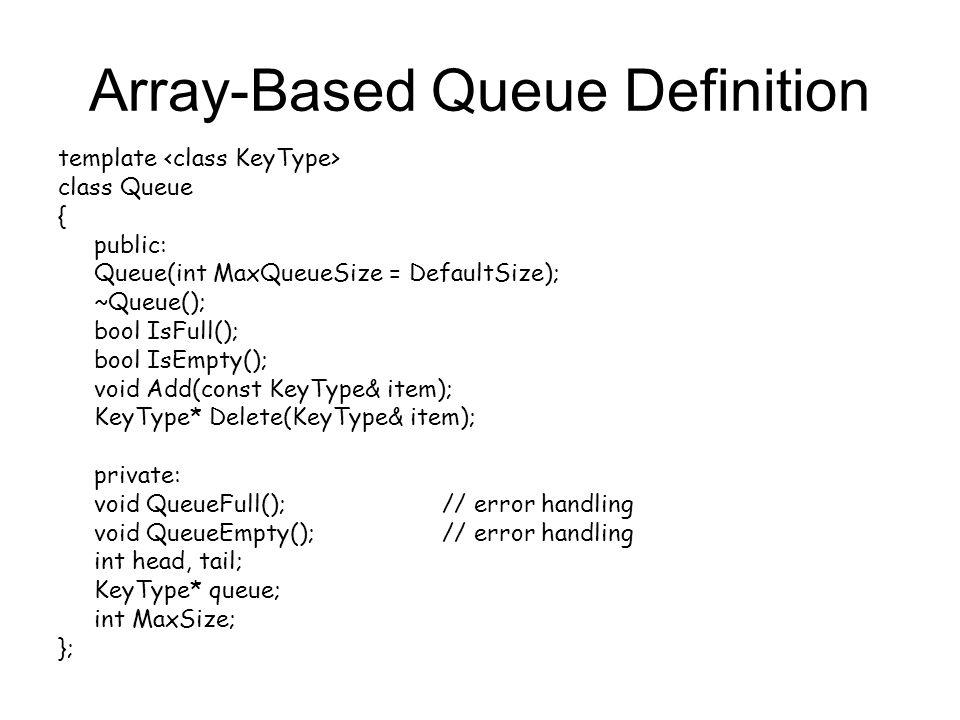 Array-Based Queue Definition template class Queue { public: Queue(int MaxQueueSize = DefaultSize); ~Queue(); bool IsFull(); bool IsEmpty(); void Add(const KeyType& item); KeyType* Delete(KeyType& item); private: void QueueFull(); // error handling void QueueEmpty();// error handling int head, tail; KeyType* queue; int MaxSize; };