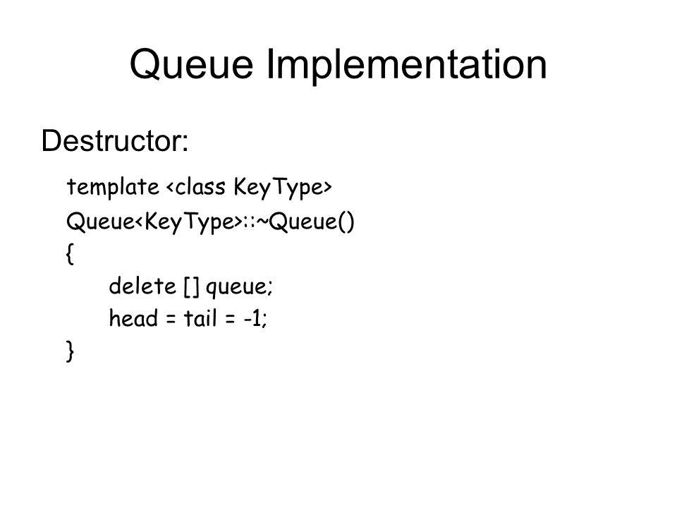 Queue Implementation Destructor: template Queue ::~Queue() { delete [] queue; head = tail = -1; }
