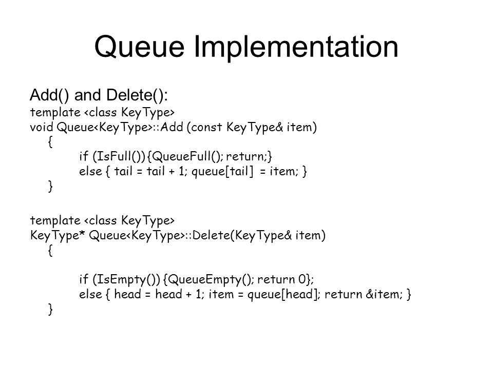 Queue Implementation Add() and Delete(): template void Queue ::Add (const KeyType& item) { if (IsFull()) {QueueFull(); return;} else { tail = tail + 1; queue[tail] = item; } } template KeyType* Queue ::Delete(KeyType& item) { if (IsEmpty()) {QueueEmpty(); return 0}; else { head = head + 1; item = queue[head]; return &item; } }