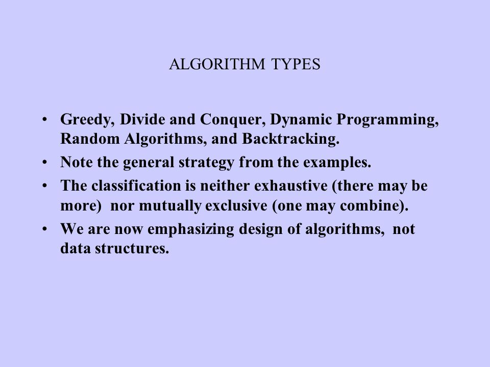 ALGORITHM TYPES Greedy, Divide and Conquer, Dynamic Programming, Random Algorithms, and Backtracking. Note the general strategy from the examples. The