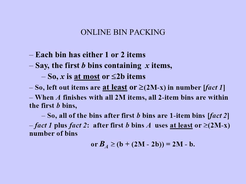 ONLINE BIN PACKING – Each bin has either 1 or 2 items – Say, the first b bins containing x items, – So, x is at most or  2b items – So, left out item