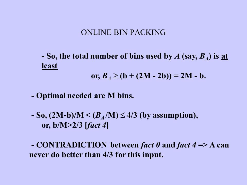 ONLINE BIN PACKING - So, the total number of bins used by A (say, B A ) is at least or, B A  (b + (2M - 2b)) = 2M - b. - Optimal needed are M bins. -