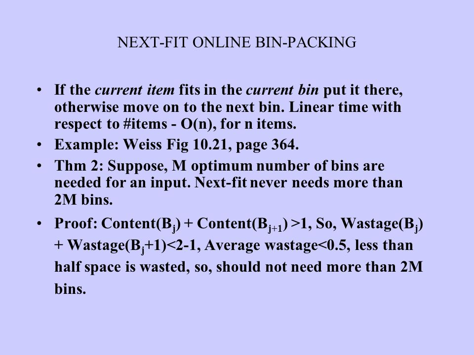 NEXT-FIT ONLINE BIN-PACKING If the current item fits in the current bin put it there, otherwise move on to the next bin. Linear time with respect to #