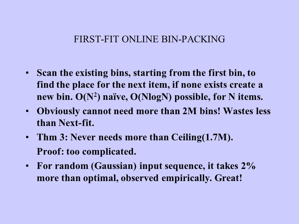 FIRST-FIT ONLINE BIN-PACKING Scan the existing bins, starting from the first bin, to find the place for the next item, if none exists create a new bin