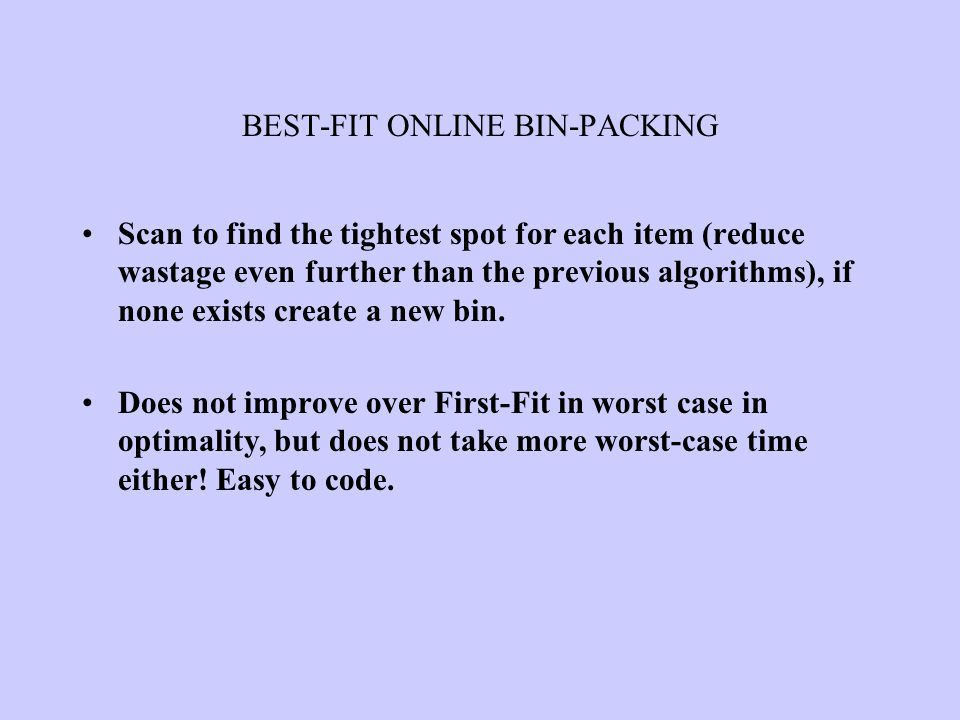 BEST-FIT ONLINE BIN-PACKING Scan to find the tightest spot for each item (reduce wastage even further than the previous algorithms), if none exists cr