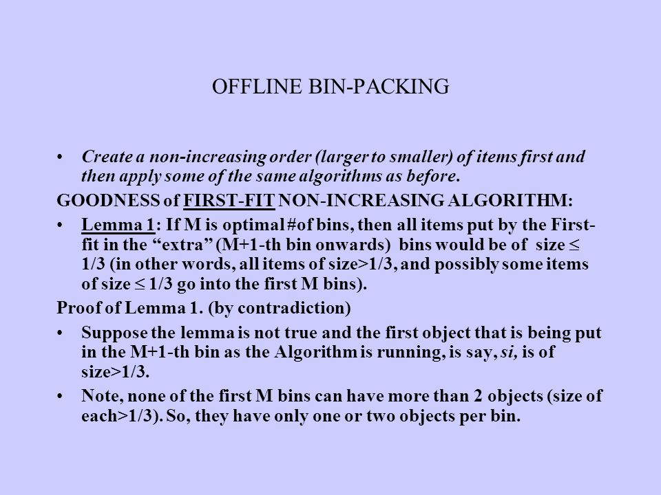 OFFLINE BIN-PACKING Create a non-increasing order (larger to smaller) of items first and then apply some of the same algorithms as before. GOODNESS of