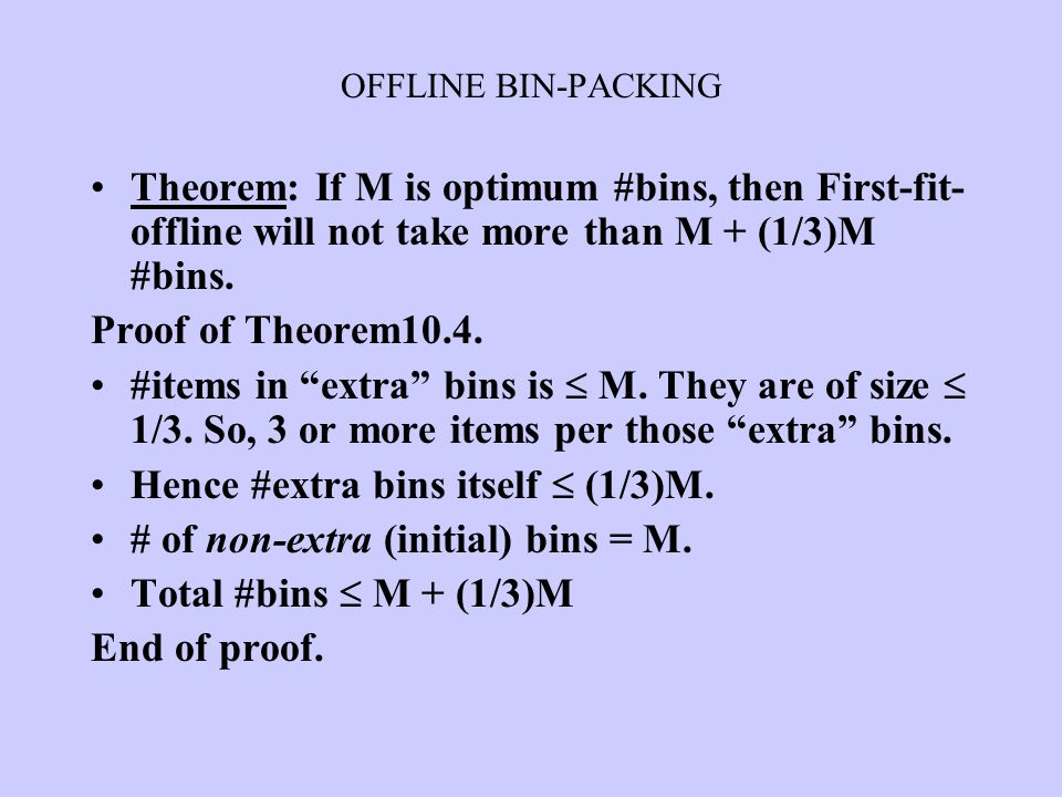 """Theorem: If M is optimum #bins, then First-fit- offline will not take more than M + (1/3)M #bins. Proof of Theorem10.4. #items in """"extra"""" bins is  M."""