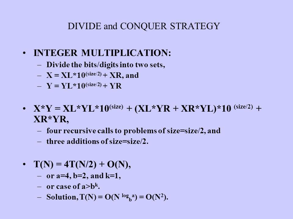 INTEGER MULTIPLICATION: –Divide the bits/digits into two sets, –X = XL*10 (size/2) + XR, and –Y = YL*10 (size/2) + YR X*Y = XL*YL*10 (size) + (XL*YR +