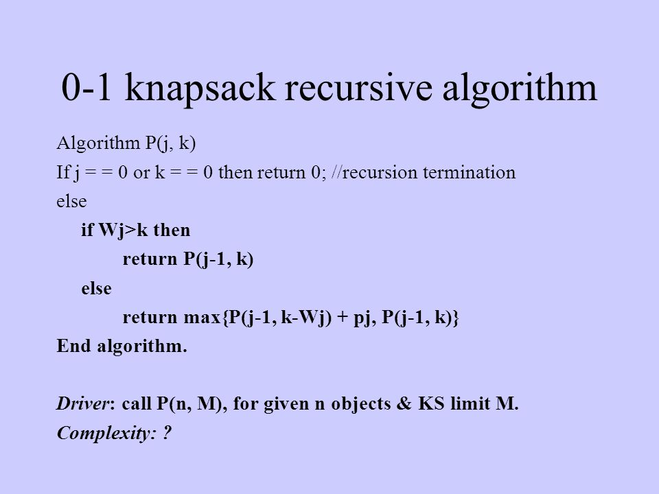 0-1 knapsack recursive algorithm Algorithm P(j, k) If j = = 0 or k = = 0 then return 0; //recursion termination else if Wj>k then return P(j-1, k) els